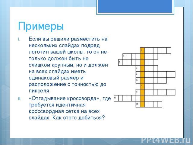 Если вы решили разместить на нескольких слайдах подряд логотип вашей школы, то он не только должен быть не слишком крупным, но и должен на всех слайдах иметь одинаковый размер и расположение с точностью до пикселя «Отгадывание кроссворда», где требу…