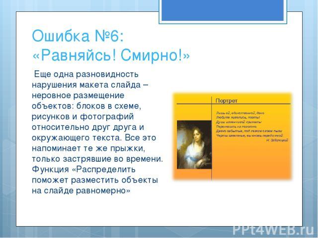 Ошибка №6: «Равняйсь! Смирно!» Еще одна разновидность нарушения макета слайда – неровное размещение объектов: блоков в схеме, рисунков и фотографий относительно друг друга и окружающего текста. Все это напоминает те же прыжки, только застрявшие во в…