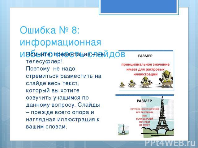 Ошибка № 8: информационная избыточность слайдов Помните: презентация – не телесуфлер! Поэтому не надо стремиться разместить на слайде весь текст, который вы хотите озвучить учащимся по данному вопросу. Слайды – прежде всего опора и наглядная иллюстр…