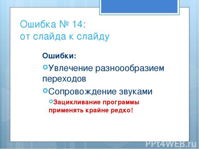 Ошибка № 14: от слайда к слайду Ошибки: Увлечение разноообразием переходов Сопровождение звуками Зацикливание программы применять крайне редко!