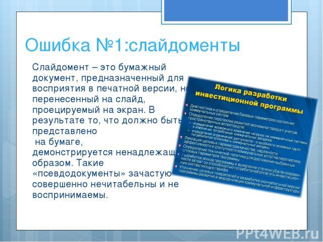 Ошибка №1:слайдоменты Слайдомент – это бумажный документ, предназначенный для восприятия в печатной версии, но перенесенный на слайд, проецируемый на экран. В результате то, что должно быть представлено на бумаге, демонстрируется ненадлежащим образо…