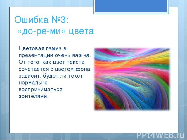 Ошибка №3: «до-ре-ми» цвета Цветовая гамма в презентации очень важна. От того, как цвет текста сочетается с цветом фона, зависит, будет ли текст нормально восприниматься зрителями.