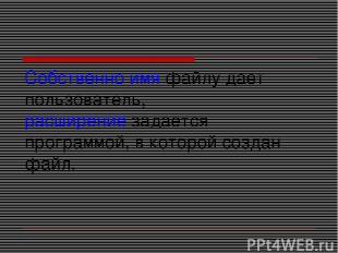 Собственно имя файлу дает пользователь, расширение задается программой, в которо