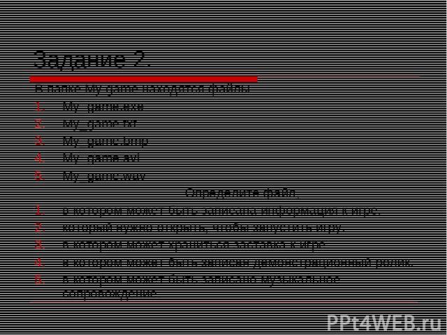 Задание 2. В папке My game находятся файлы My_game.exe My_game.txt My_game.bmp My_game.avi My_game.wav Определите файл, в котором может быть записана информация к игре. который нужно открыть, чтобы запустить игру. в котором может храниться заставка …
