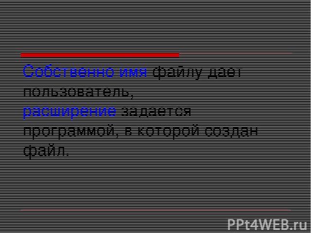 Собственно имя файлу дает пользователь, расширение задается программой, в которой создан файл.