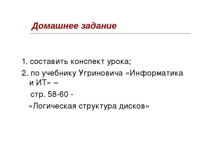 Домашнее задание 1. составить конспект урока; 2. по учебнику Угриновича «Информатика и ИТ» – стр. 58-60 - «Логическая структура дисков»