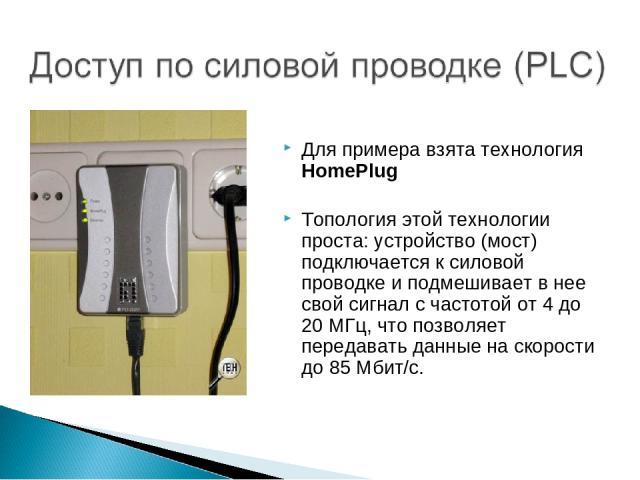 Для примера взята технология HomePlug Топология этой технологии проста: устройство (мост) подключается к силовой проводке и подмешивает в нее свой сигнал с частотой от 4 до 20 МГц, что позволяет передавать данные на скорости до 85 Мбит/с.