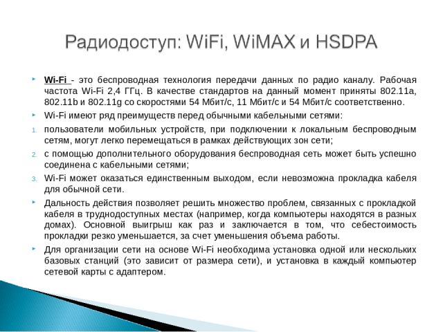 Wi-Fi - это беспроводная технология передачи данных по радио каналу. Рабочая частота Wi-Fi 2,4 ГГц. В качестве стандартов на данный момент приняты 802.11a, 802.11b и 802.11g со скоростями 54 Мбит/с, 11 Мбит/с и 54 Мбит/с соответственно. Wi-Fi имеют …