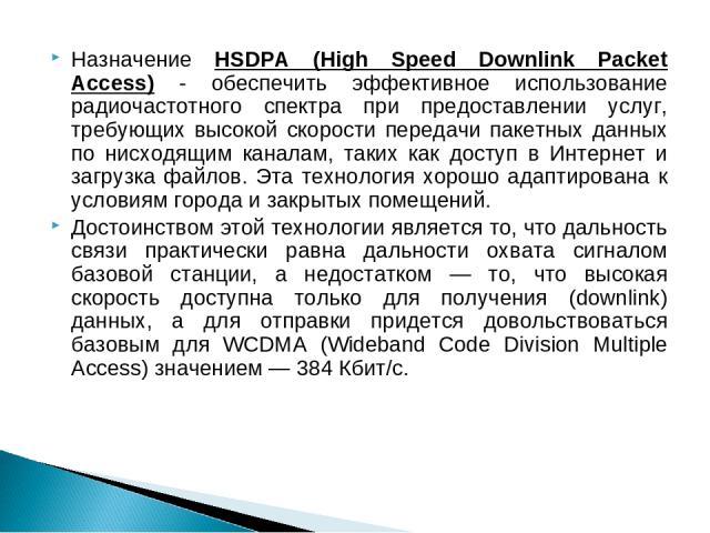 Назначение HSDPA (High Speed Downlink Packet Access) - обеспечить эффективное использование радиочастотного спектра при предоставлении услуг, требующих высокой скорости передачи пакетных данных по нисходящим каналам, таких как доступ в Интернет и за…
