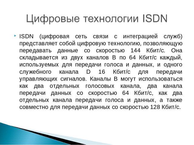 ISDN (цифровая сеть связи с интеграцией служб) представляет собой цифровую технологию, позволяющую передавать данные со скоростью 144 Кбит/с. Она складывается из двух каналов В по 64 Кбит/с каждый, используемых для передачи голоса и данных, и одного…