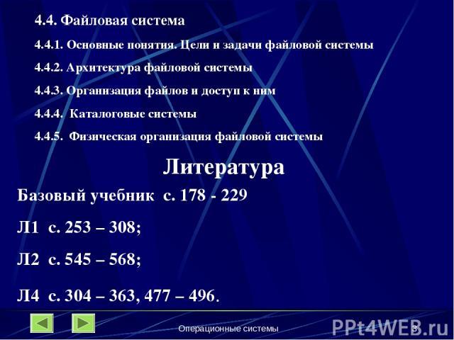 Операционные системы * 4.4. Файловая система 4.4.1. Основные понятия. Цели и задачи файловой системы 4.4.2. Архитектура файловой системы 4.4.3. Организация файлов и доступ к ним 4.4.4. Каталоговые системы 4.4.5. Физическая организация файловой систе…