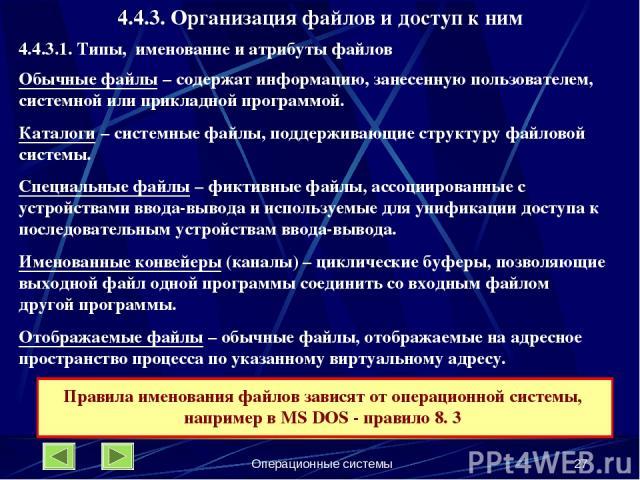 Операционные системы * 4.4.3. Организация файлов и доступ к ним 4.4.3.1. Типы, именование и атрибуты файлов Обычные файлы – содержат информацию, занесенную пользователем, системной или прикладной программой. Каталоги – системные файлы, поддерживающи…