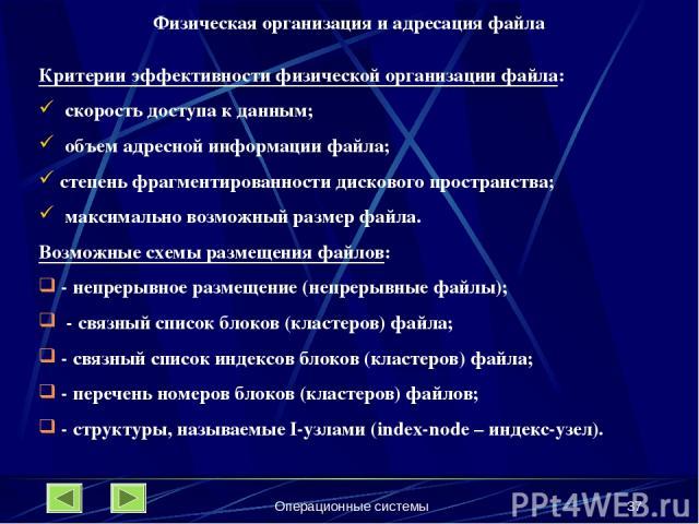 Операционные системы * Физическая организация и адресация файла Критерии эффективности физической организации файла: скорость доступа к данным; объем адресной информации файла; степень фрагментированности дискового пространства; максимально возможны…