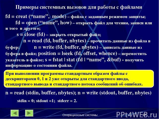 """Операционные системы * Примеры системных вызовов для работы с файлами fd = creat (""""name"""", mode) – файла с заданным режимом защиты; fd = open (""""name"""", how) – открыть файл для чтения, записи или и того и другого; s = close (fd) – закрыть открытый файл…"""