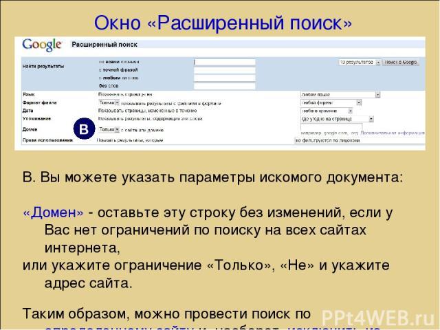 В. Вы можете указать параметры искомого документа: «Домен» - оставьте эту строку без изменений, если у Вас нет ограничений по поиску на всех сайтах интернета, или укажите ограничение «Только», «Не» и укажите адрес сайта. Таким образом, можно провест…