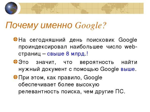 Почему именно Google? На сегодняшний день поисковик Google проиндексировал наибольшее число web-страниц – свыше 8 млрд.! Это значит, что вероятность найти нужный документ с помощью Google выше. При этом, как правило, Google обеспечивает более высоку…