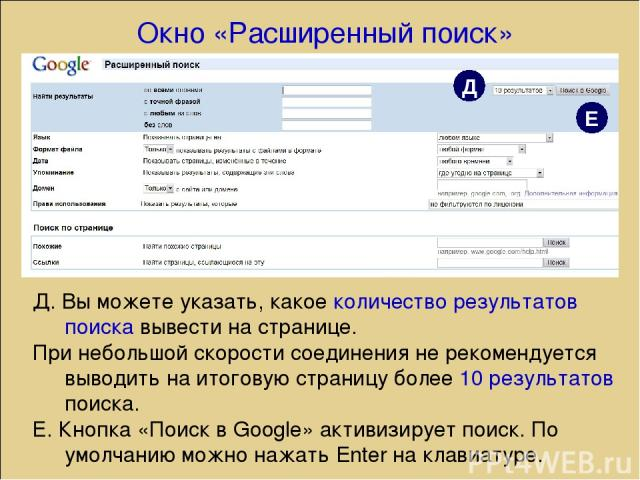 Д. Вы можете указать, какое количество результатов поиска вывести на странице. При небольшой скорости соединения не рекомендуется выводить на итоговую страницу более 10 результатов поиска. Е. Кнопка «Поиск в Google» активизирует поиск. По умолчанию …
