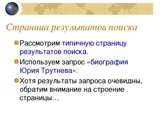 Страница результатов поиска Рассмотрим типичную страницу результатов поиска. Используем запрос «биография Юрия Трутнева». Хотя результаты запроса очевидны, обратим внимание на строение страницы…