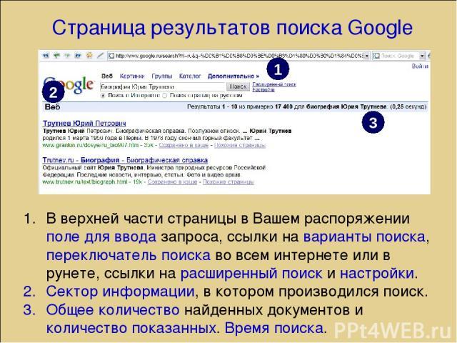Страница результатов поиска Google В верхней части страницы в Вашем распоряжении поле для ввода запроса, ссылки на варианты поиска, переключатель поиска во всем интернете или в рунете, ссылки на расширенный поиск и настройки. Сектор информации, в ко…