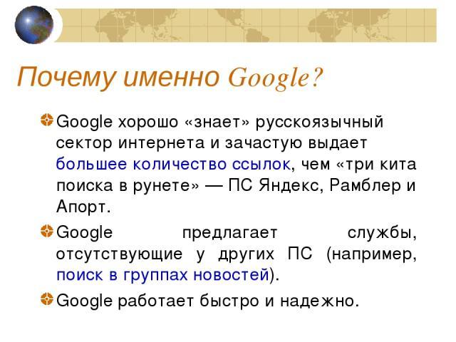 Почему именно Google? Google хорошо «знает» русскоязычный сектор интернета и зачастую выдает большее количество ссылок, чем «три кита поиска в рунете» — ПС Яндекс, Рамблер и Апорт. Google предлагает службы, отсутствующие у других ПС (например, поиск…