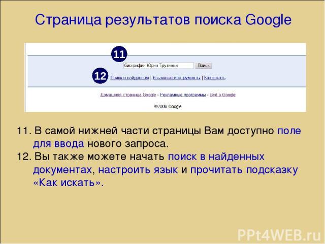 Страница результатов поиска Google 11. В самой нижней части страницы Вам доступно поле для ввода нового запроса. 12. Вы также можете начать поиск в найденных документах, настроить язык и прочитать подсказку «Как искать». 11 12