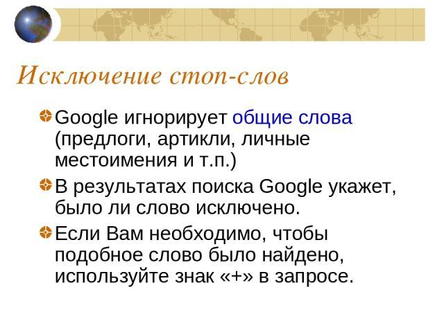 Исключение стоп-слов Google игнорирует общие слова (предлоги, артикли, личные местоимения и т.п.) В результатах поиска Google укажет, было ли слово исключено. Если Вам необходимо, чтобы подобное слово было найдено, используйте знак «+» в запросе.