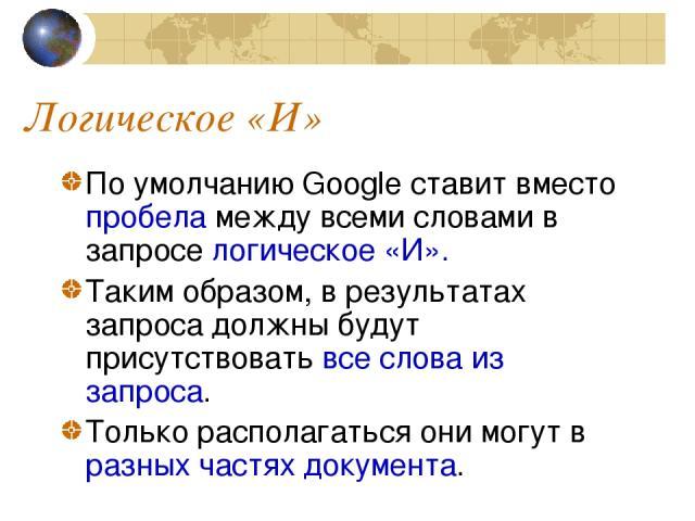 Логическое «И» По умолчанию Google ставит вместо пробела между всеми словами в запросе логическое «И». Таким образом, в результатах запроса должны будут присутствовать все слова из запроса. Только располагаться они могут в разных частях документа.