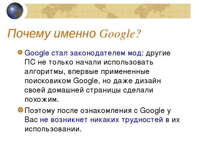 Почему именно Google? Google стал законодателем мод: другие ПС не только начали использовать алгоритмы, впервые примененные поисковиком Google, но даже дизайн своей домашней страницы сделали похожим. Поэтому после ознакомления с Google у Вас не возн…