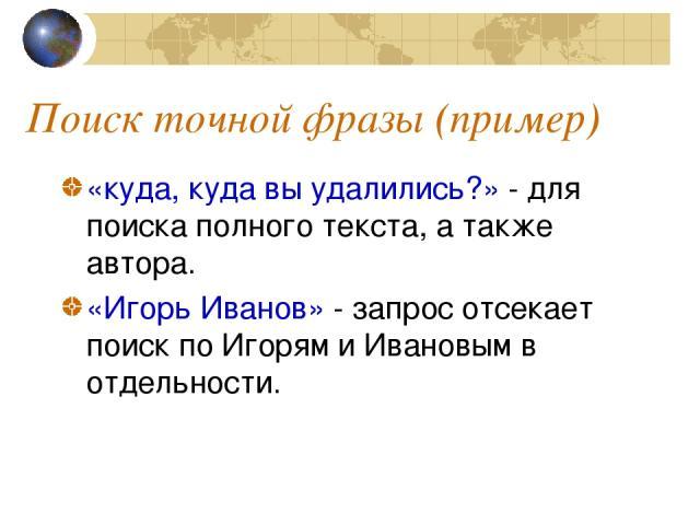 Поиск точной фразы (пример) «куда, куда вы удалились?» - для поиска полного текста, а также автора. «Игорь Иванов» - запрос отсекает поиск по Игорям и Ивановым в отдельности.