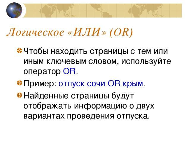 Логическое «ИЛИ» (OR) Чтобы находить страницы с тем или иным ключевым словом, используйте оператор OR. Пример: отпуск сочи OR крым. Найденные страницы будут отображать информацию о двух вариантах проведения отпуска.
