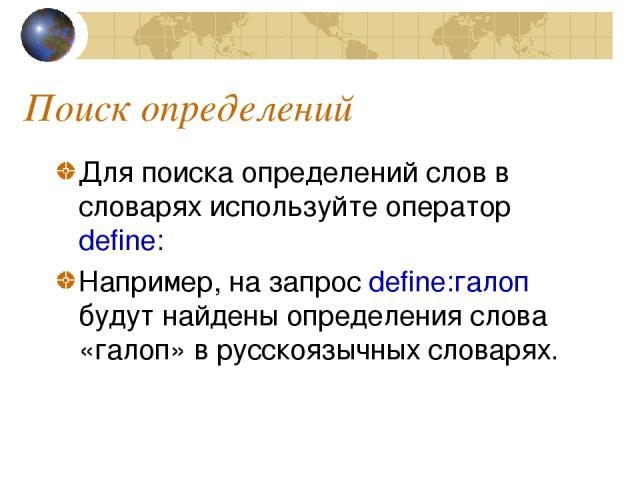 Поиск определений Для поиска определений слов в словарях используйте оператор define: Например, на запрос define:галоп будут найдены определения слова «галоп» в русскоязычных словарях.