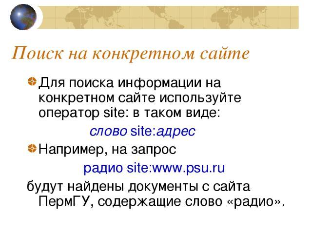 Поиск на конкретном сайте Для поиска информации на конкретном сайте используйте оператор site: в таком виде: слово site:адрес Например, на запрос радио site:www.psu.ru будут найдены документы с сайта ПермГУ, содержащие слово «радио».