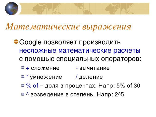 Математические выражения Google позволяет производить несложные математические расчеты с помощью специальных операторов: + сложение - вычитание * умножение / деление % of – доля в процентах. Напр: 5% of 30 ^ возведение в степень. Напр: 2^5