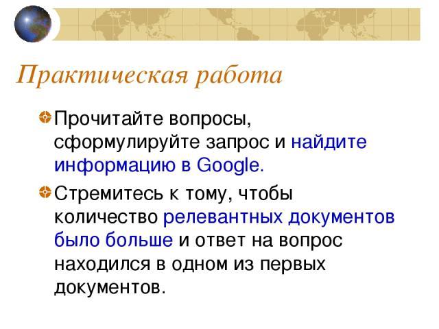 Практическая работа Прочитайте вопросы, сформулируйте запрос и найдите информацию в Google. Стремитесь к тому, чтобы количество релевантных документов было больше и ответ на вопрос находился в одном из первых документов.