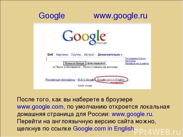 Google www.google.ru После того, как вы наберете в броузере www.google.com, по умолчанию откроется локальная домашняя страница для России: www.google.ru. Перейти на англоязычную версию сайта можно, щелкнув по ссылке Google.com in English.