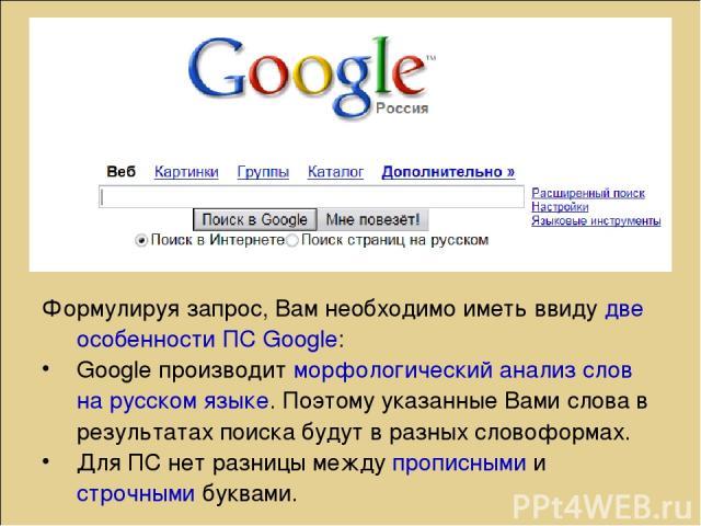 Формулируя запрос, Вам необходимо иметь ввиду две особенности ПС Google: Google производит морфологический анализ слов на русском языке. Поэтому указанные Вами слова в результатах поиска будут в разных словоформах. Для ПС нет разницы между прописным…