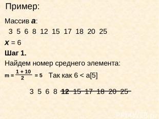 Пример: Массив а: 3 5 6 8 12 15 17 18 20 25 х = 6 Шаг 1. Найдем номер среднего э