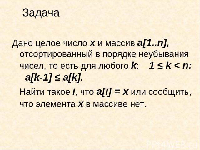 Задача Дано целое число х и массив а[1..n], отсортированный в порядке неубывания чисел, то есть для любого k: 1 ≤ k < n: a[k-1] ≤ a[k]. Найти такое i, что a[i] = x или сообщить, что элемента х в массиве нет.