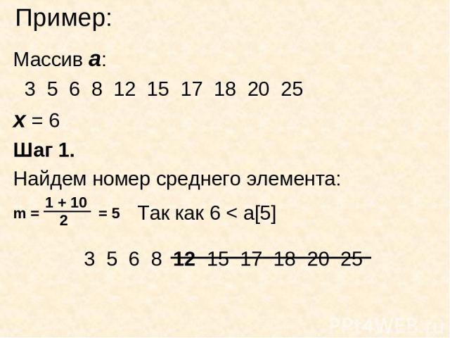 Пример: Массив а: 3 5 6 8 12 15 17 18 20 25 х = 6 Шаг 1. Найдем номер среднего элемента: Так как 6 < a[5] 3 5 6 8 12 15 17 18 20 25
