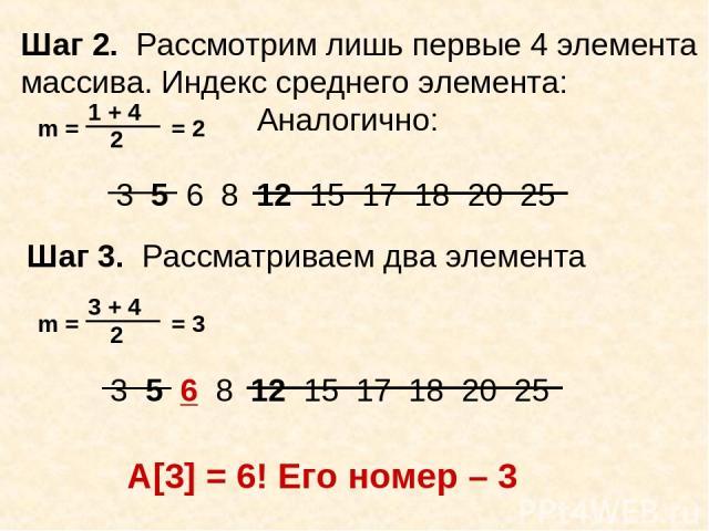 Шаг 2. Рассмотрим лишь первые 4 элемента массива. Индекс среднего элемента: Аналогично: Шаг 3. Рассматриваем два элемента A[3] = 6! Его номер – 3