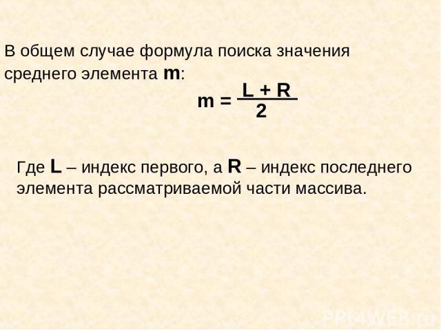 В общем случае формула поиска значения среднего элемента m: Где L – индекс первого, а R – индекс последнего элемента рассматриваемой части массива.