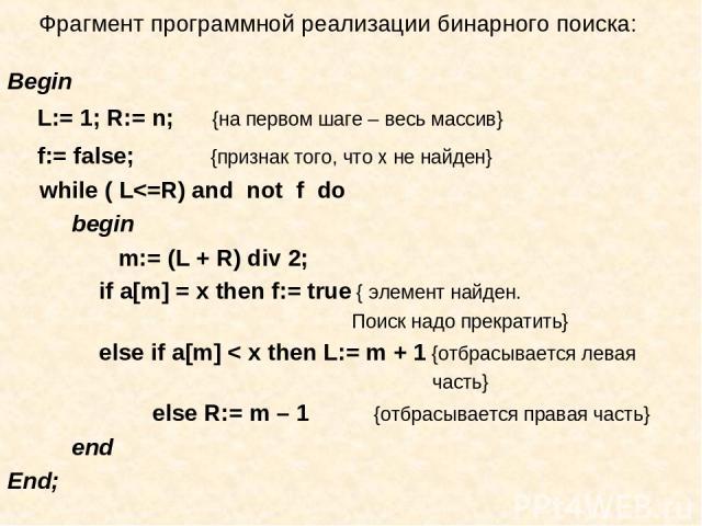 Фрагмент программной реализации бинарного поиска: Begin L:= 1; R:= n; {на первом шаге – весь массив} f:= false; {признак того, что х не найден} while ( L
