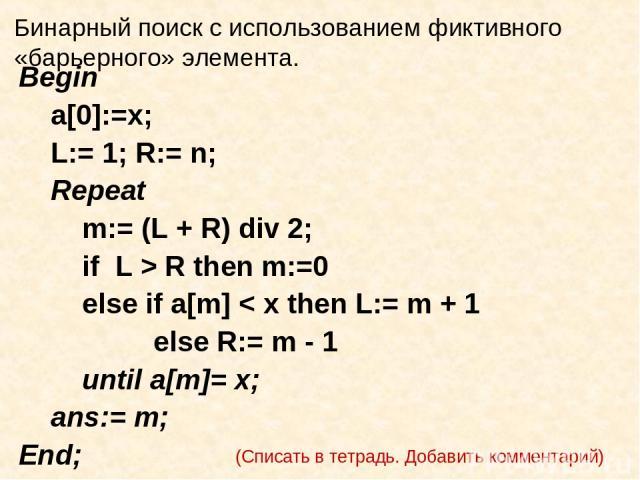 Бинарный поиск с использованием фиктивного «барьерного» элемента. Begin a[0]:=x; L:= 1; R:= n; Repeat m:= (L + R) div 2; if L > R then m:=0 else if a[m] < x then L:= m + 1 else R:= m - 1 until a[m]= x; ans:= m; End; (Списать в тетрадь. Добавить комм…