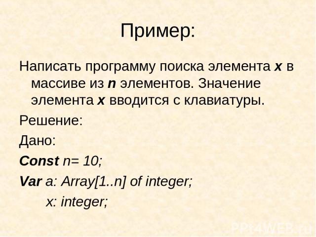 Пример: Написать программу поиска элемента х в массиве из n элементов. Значение элемента х вводится с клавиатуры. Решение: Дано: Const n= 10; Var a: Array[1..n] of integer; x: integer;