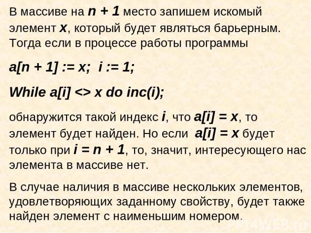 В массиве на n + 1 место запишем искомый элемент х, который будет являться барьерным. Тогда если в процессе работы программы a[n + 1] := x; i := 1; While a[i] x do inc(i); обнаружится такой индекс i, что a[i] = x, то элемент будет найден. Но если a[…