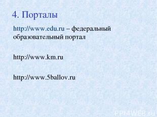 4. Порталы http://www.edu.ru – федеральный образовательный портал http://www.km.