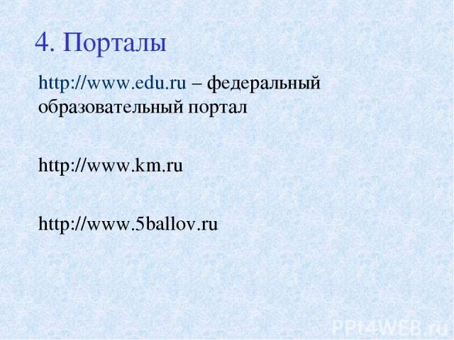 4. Порталы http://www.edu.ru – федеральный образовательный портал http://www.km.ru http://www.5ballov.ru