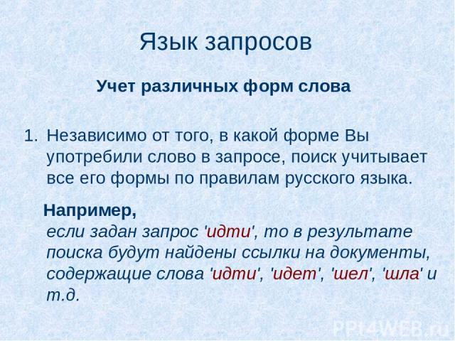 Язык запросов Независимо от того, в какой форме Вы употребили слово в запросе, поиск учитывает все его формы по правилам русского языка.  Например, если задан запрос 'идти', то в результате поиска будут найдены ссылки на документы, содержащие слова…