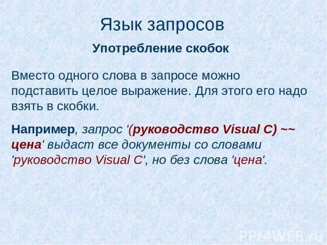 Язык запросов Употребление скобок Вместо одного слова в запросе можно подставить целое выражение. Для этого его надо взять в скобки. Например, запрос '(руководство Visual C) ~~ цена' выдаст все документы со словами 'руководство Visual C', но без сло…