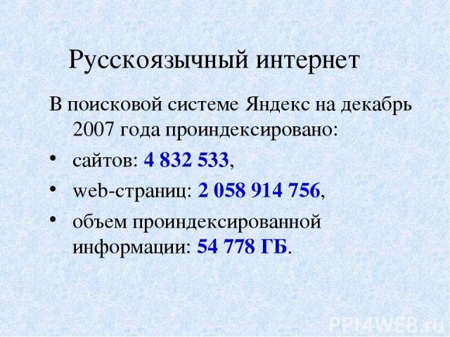 Русскоязычный интернет В поисковой системе Яндекс на декабрь 2007 года проиндексировано: сайтов: 4 832 533, web-страниц: 2 058 914 756, объем проиндексированной информации: 54 778 ГБ.